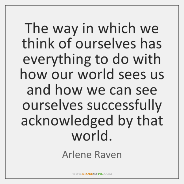The way in which we think of ourselves has everything to do ...