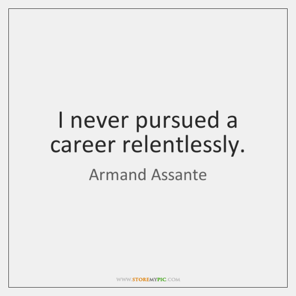 I never pursued a career relentlessly.