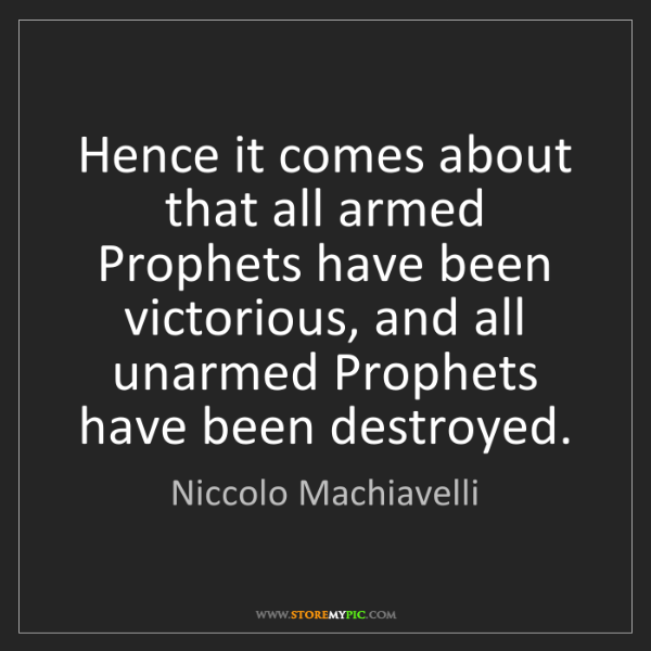 Niccolo Machiavelli: Hence it comes about that all armed Prophets have been...