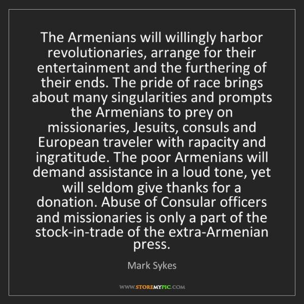 Mark Sykes: The Armenians will willingly harbor  revolutionaries,...