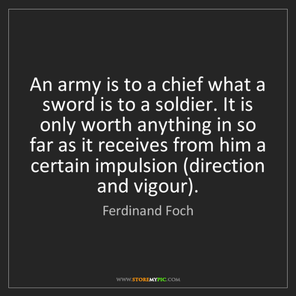 Ferdinand Foch: An army is to a chief what a sword is to a soldier. It...