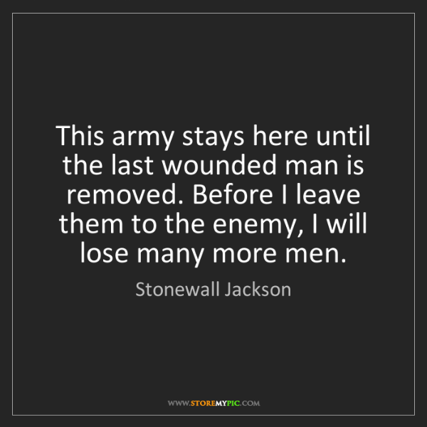 Stonewall Jackson: This army stays here until the last wounded man is removed....