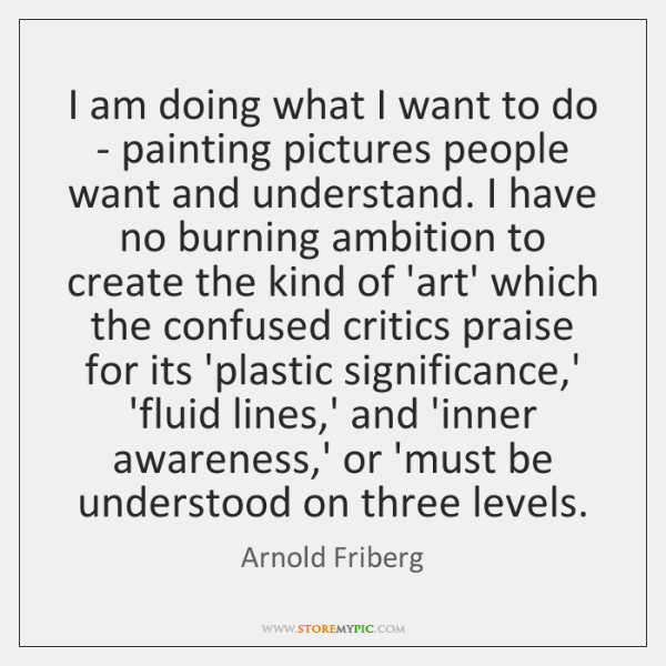 I am doing what I want to do - painting pictures people ...