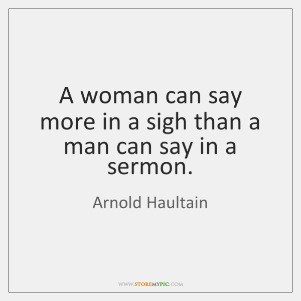 A woman can say more in a sigh than a man can ...