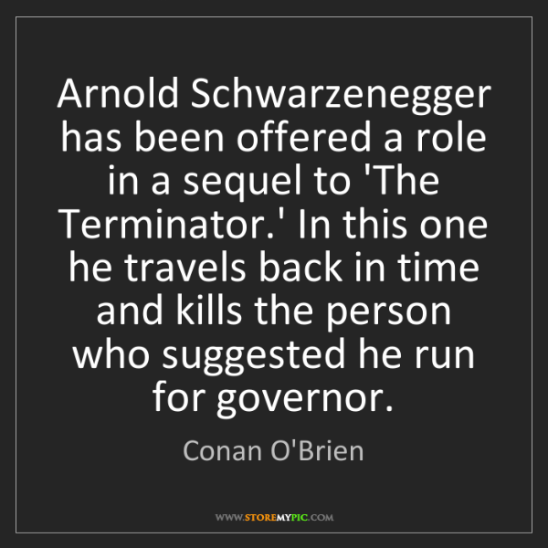 Conan O'Brien: Arnold Schwarzenegger has been offered a role in a sequel...