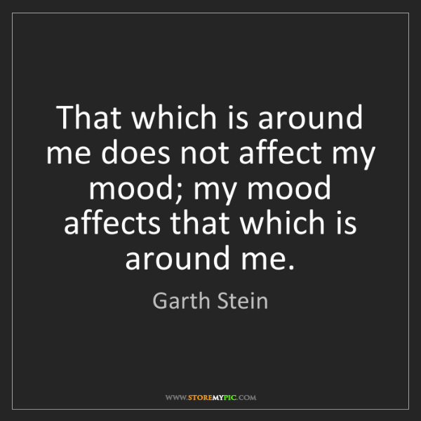 Garth Stein: That which is around me does not affect my mood; my mood...