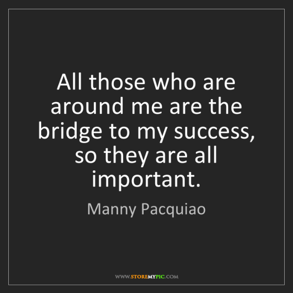 Manny Pacquiao: All those who are around me are the bridge to my success,...