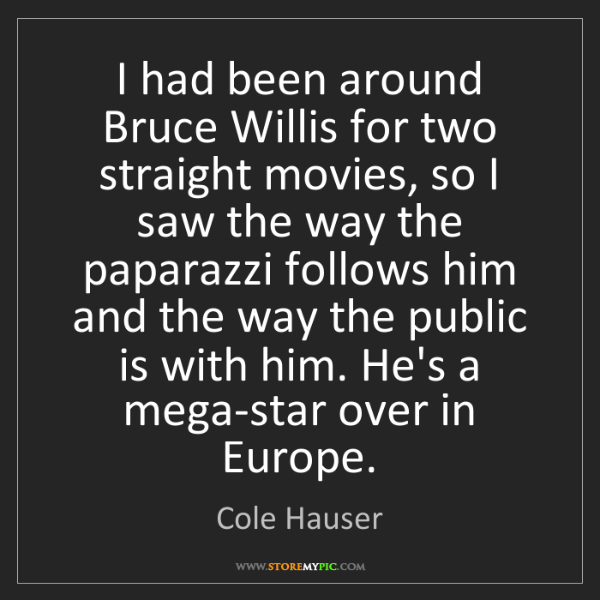 Cole Hauser: I had been around Bruce Willis for two straight movies,...