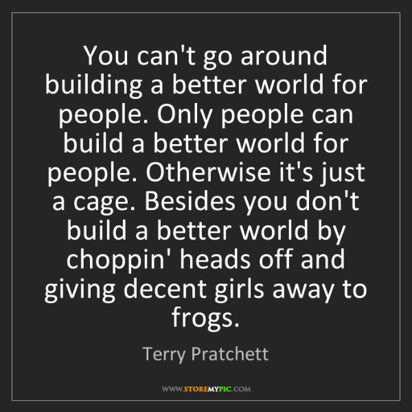 Terry Pratchett: You can't go around building a better world for people....