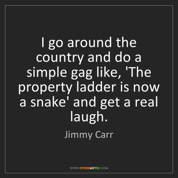 Jimmy Carr: I go around the country and do a simple gag like, 'The...