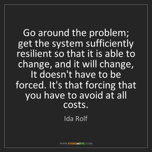Ida Rolf: Go around the problem; get the system sufficiently resilient...