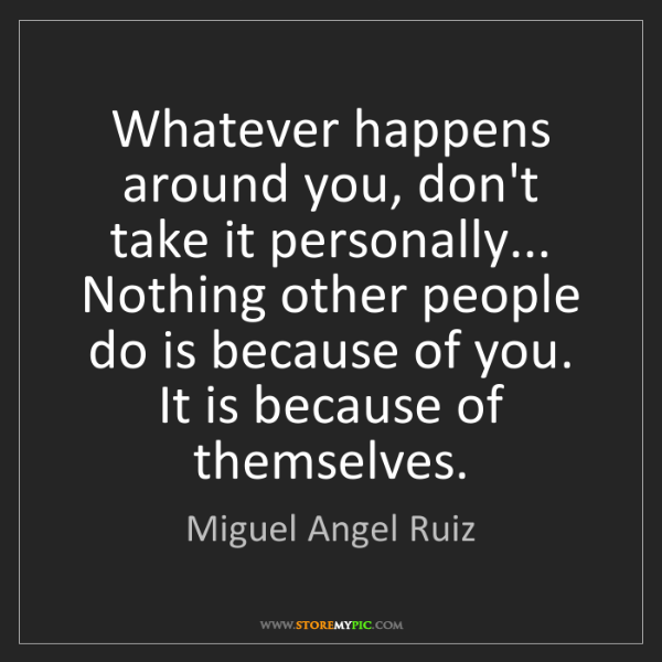 Miguel Angel Ruiz: Whatever happens around you, don't take it personally......