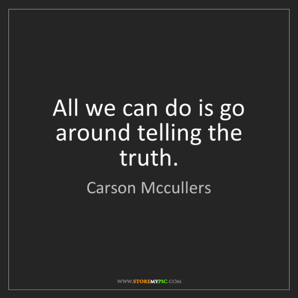Carson Mccullers: All we can do is go around telling the truth.