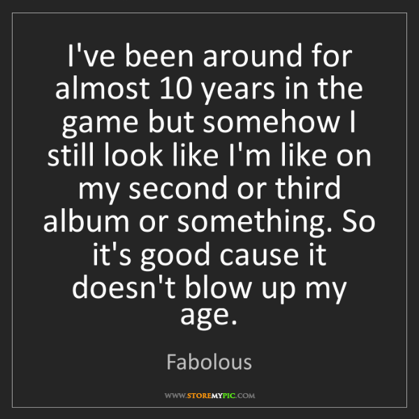 Fabolous: I've been around for almost 10 years in the game but...