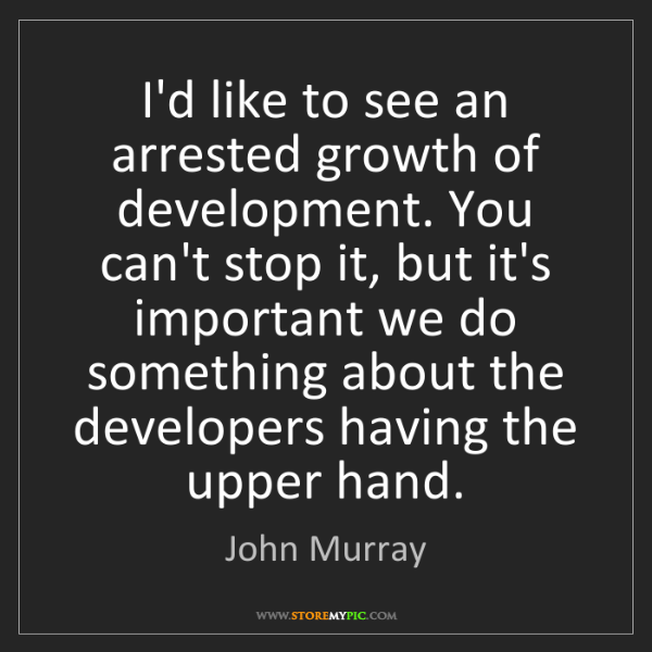 John Murray: I'd like to see an arrested growth of development. You...
