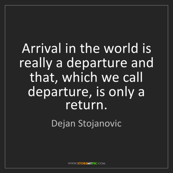 Dejan Stojanovic: Arrival in the world is really a departure and that,...