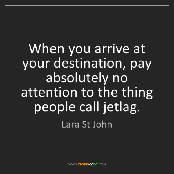 Lara St John: When you arrive at your destination, pay absolutely no...