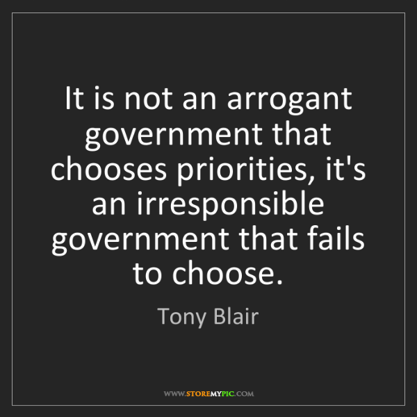 Tony Blair: It is not an arrogant government that chooses priorities,...