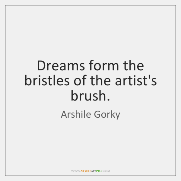 Dreams form the bristles of the artist's brush.