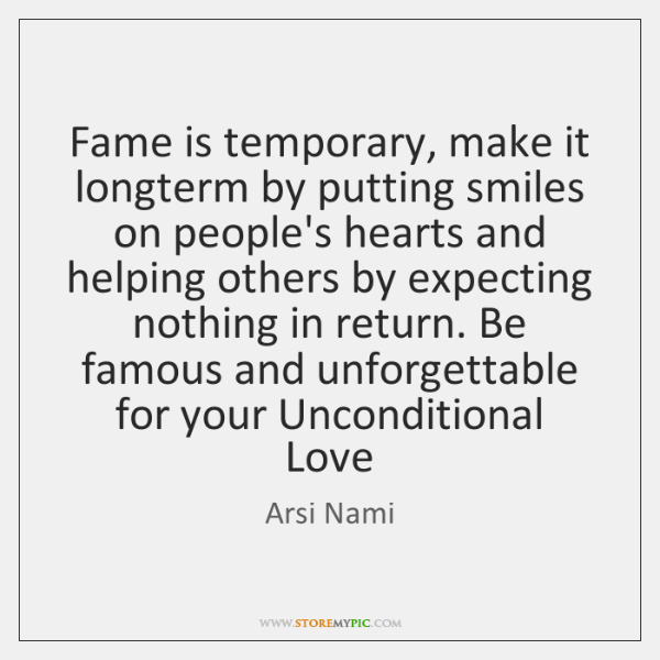 Fame is temporary, make it longterm by putting smiles on people's hearts ...