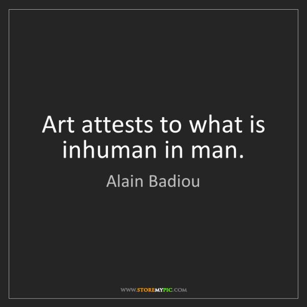 Alain Badiou: Art attests to what is inhuman in man.