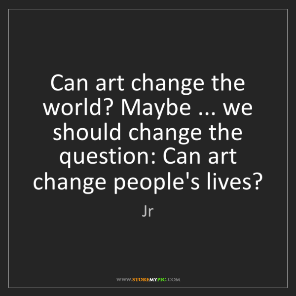 Jr: Can art change the world? Maybe ... we should change...