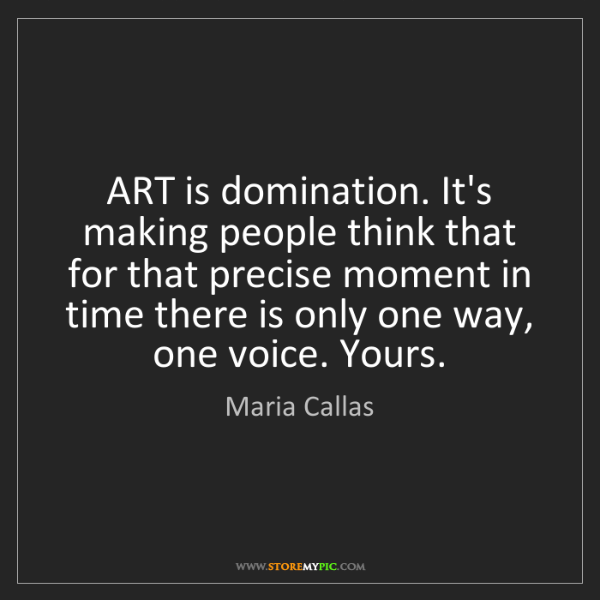 Maria Callas: ART is domination. It's making people think that for...