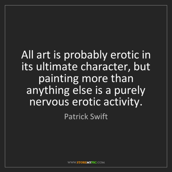 Patrick Swift: All art is probably erotic in its ultimate character,...