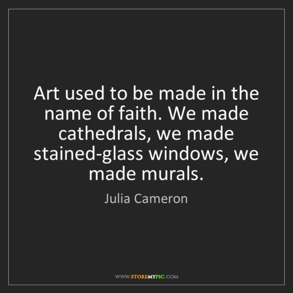 Julia Cameron: Art used to be made in the name of faith. We made cathedrals,...