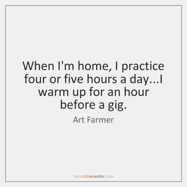 When I'm home, I practice four or five hours a day...I ...
