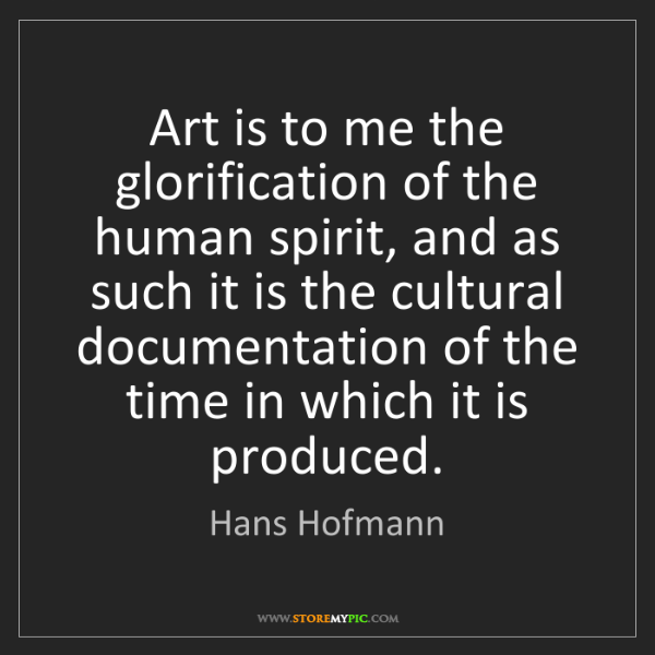 Hans Hofmann: Art is to me the glorification of the human spirit, and...