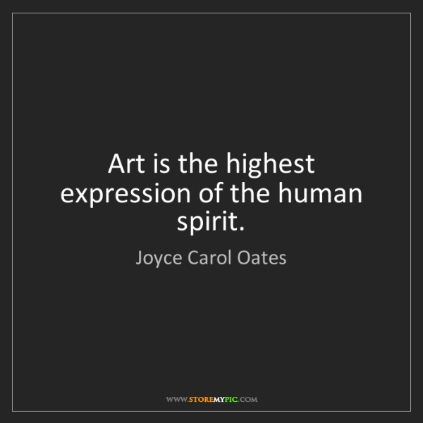 Joyce Carol Oates: Art is the highest expression of the human spirit.