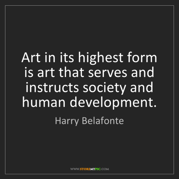 Harry Belafonte: Art in its highest form is art that serves and instructs...