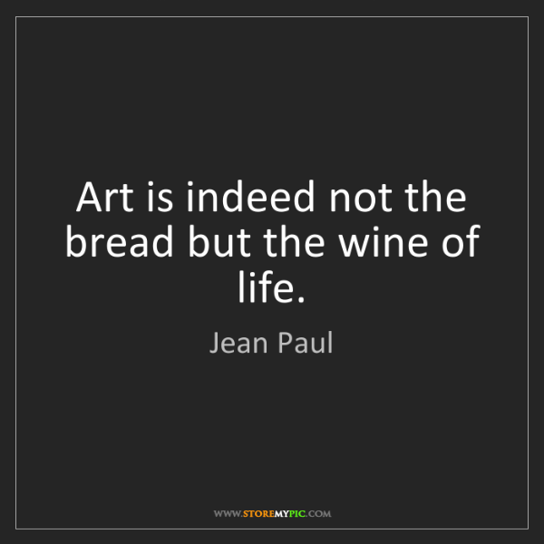 Jean Paul: Art is indeed not the bread but the wine of life.