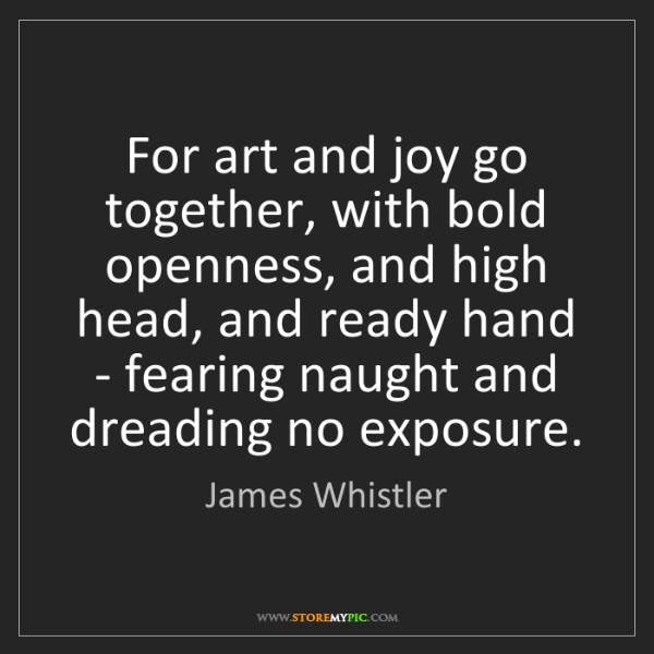 James Whistler: For art and joy go together, with bold openness, and...