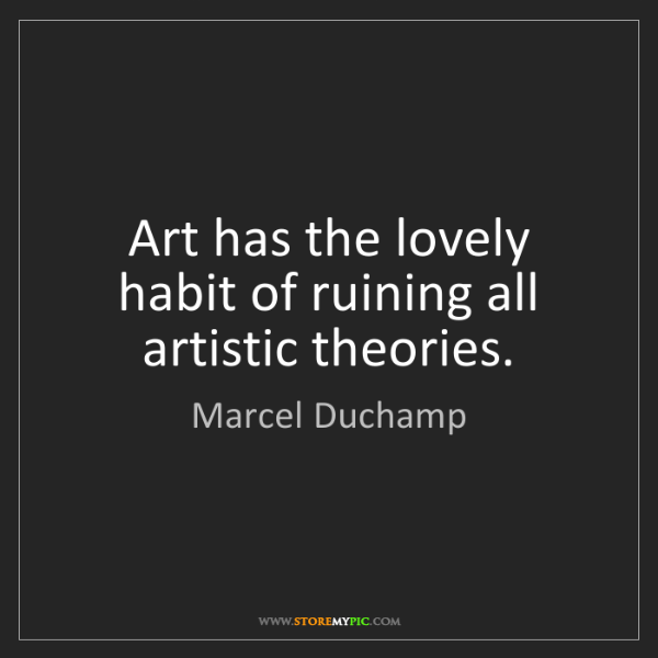 Marcel Duchamp: Art has the lovely habit of ruining all artistic theories.