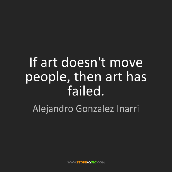 Alejandro Gonzalez Inarri: If art doesn't move people, then art has failed.