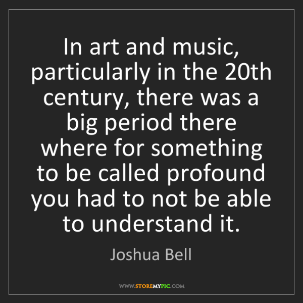 Joshua Bell: In art and music, particularly in the 20th century, there...
