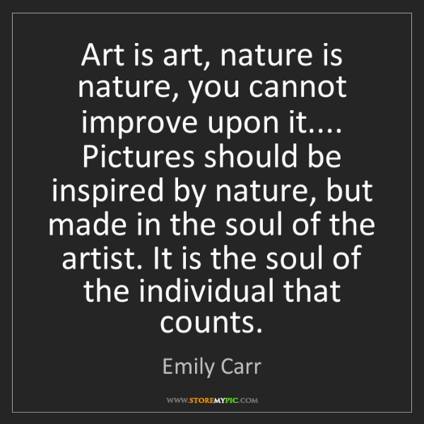 Emily Carr: Art is art, nature is nature, you cannot improve upon...