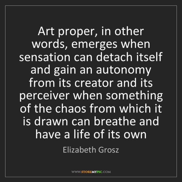 Elizabeth Grosz: Art proper, in other words, emerges when sensation can...