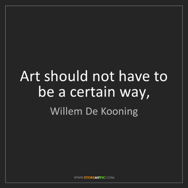 Willem De Kooning: Art should not have to be a certain way,