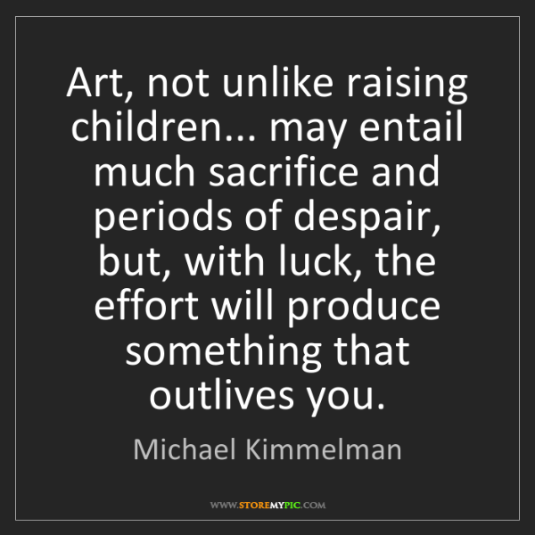 Michael Kimmelman: Art, not unlike raising children... may entail much sacrifice...