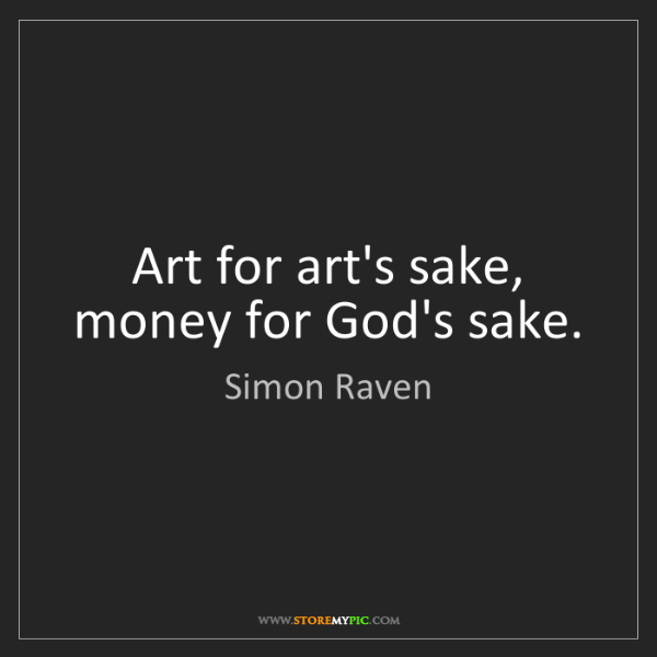 Simon Raven: Art for art's sake, money for God's sake.