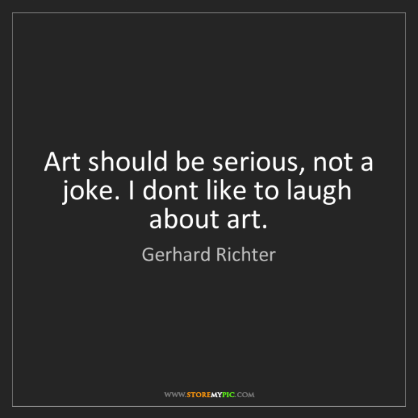Gerhard Richter: Art should be serious, not a joke. I dont like to laugh...
