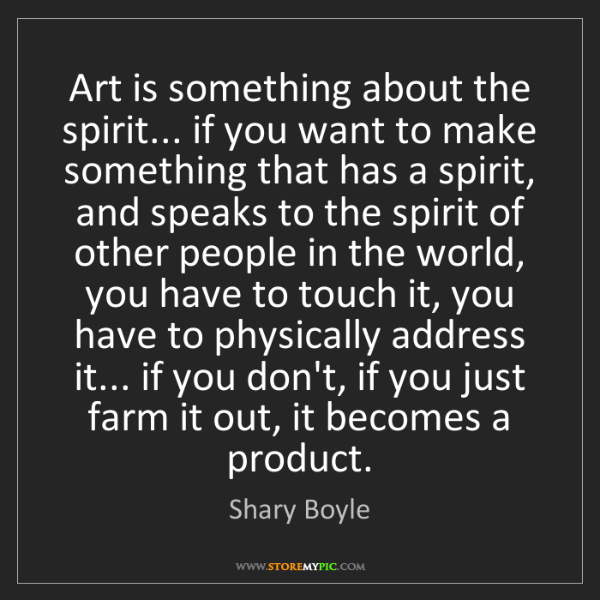 Shary Boyle: Art is something about the spirit... if you want to make...