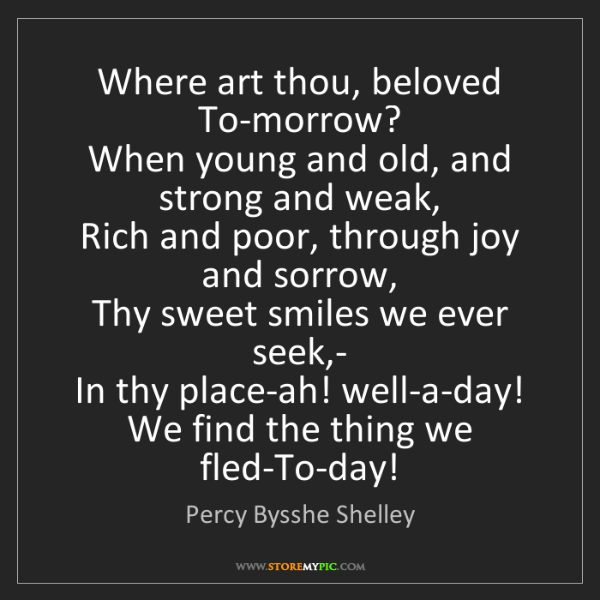 Percy Bysshe Shelley: Where art thou, beloved To-morrow?  When young and old,...