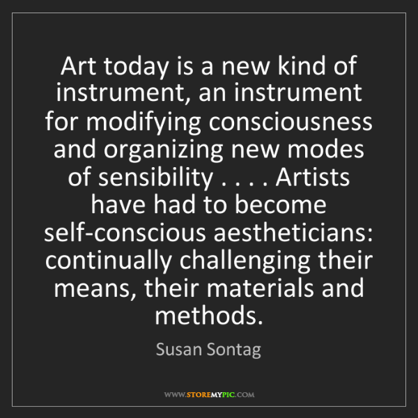 Susan Sontag: Art today is a new kind of instrument, an instrument...
