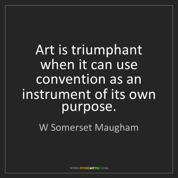 W Somerset Maugham: Art is triumphant when it can use convention as an instrument...