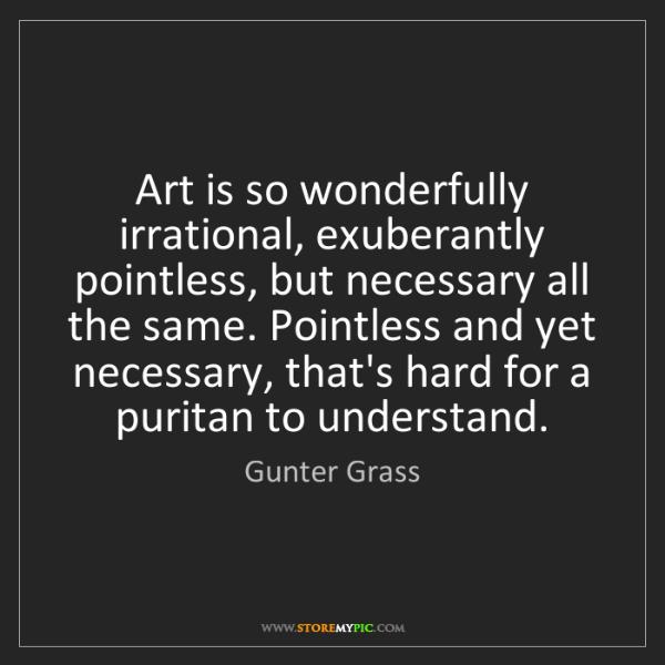 Gunter Grass: Art is so wonderfully irrational, exuberantly pointless,...