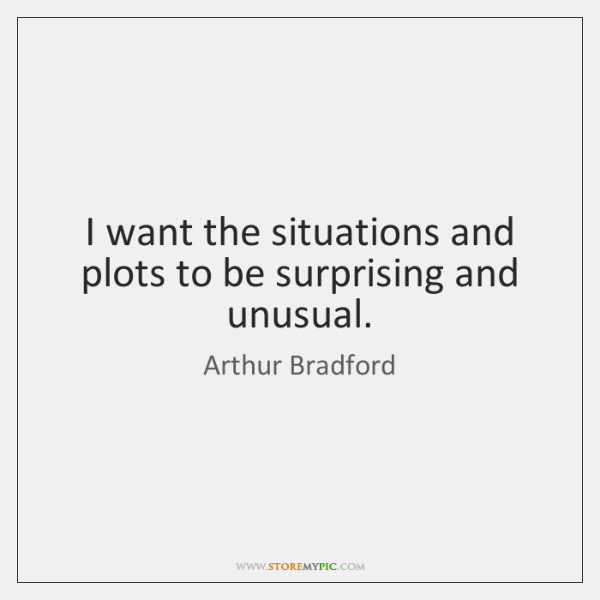 I want the situations and plots to be surprising and unusual.